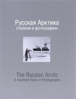 Русская Арктика: столетие в фотографиях. The Russian Arctic: A Handred Years in Photographs